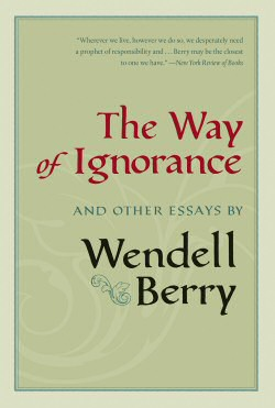 Wendell Berry's The Way of Ignorance