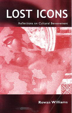 LOST ICONS: Reflections on Cultural Bereavement by Rowan Williams